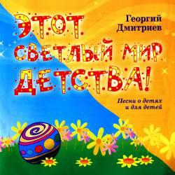 Георгий Дмитриев. Этот светлый мир детства! Песни о детях и для детей